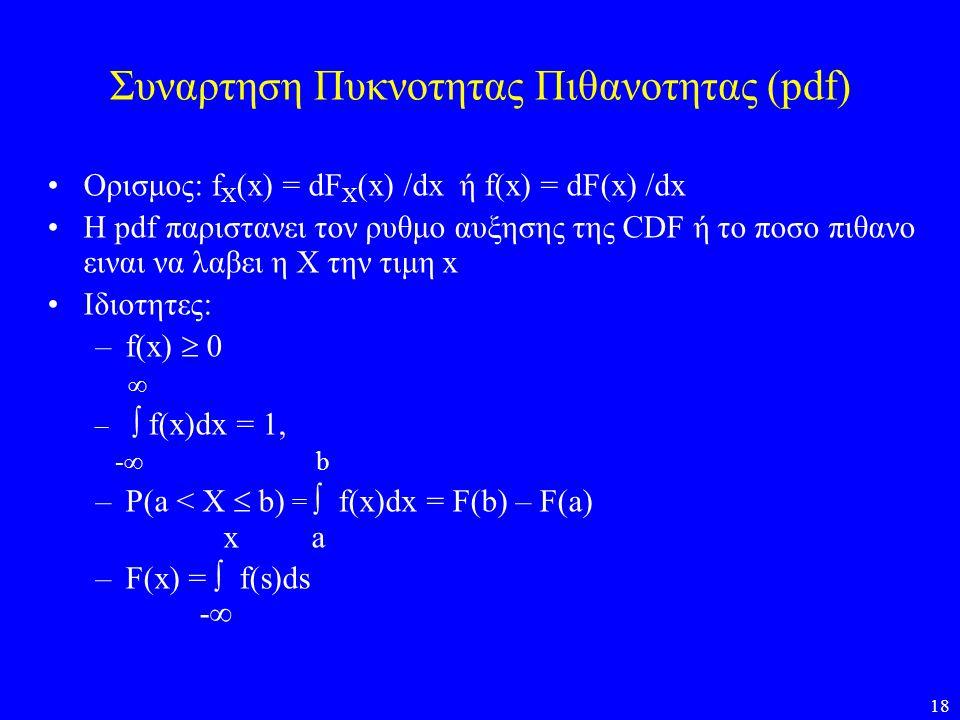 18 Συναρτηση Πυκνοτητας Πιθανοτητας (pdf) •Ορισμος: f X (x) = dF X (x) /dx ή f(x) = dF(x) /dx •Η pdf παριστανει τον ρυθμο αυξησης της CDF ή το ποσο πι