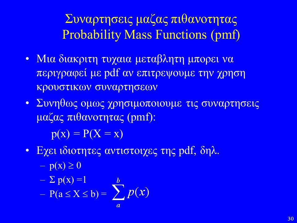 30 Συναρτησεις μαζας πιθανοτητας Probability Mass Functions (pmf) •Μια διακριτη τυχαια μεταβλητη μπορει να περιγραφεί με pdf αν επιτρεψουμε την χρηση