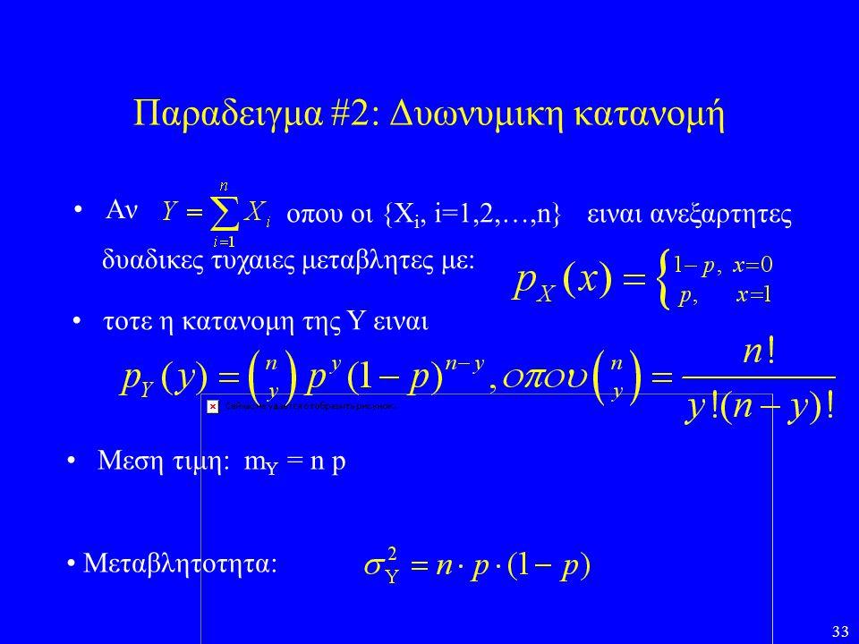 33 Παραδειγμα #2: Δυωνυμικη κατανομή •Αν οπου οι {Χ i, i=1,2,…,n}ειναι ανεξαρτητες δυαδικες τυχαιες μεταβλητες με: • τοτε η κατανομη της Y ειναι • Μεσ