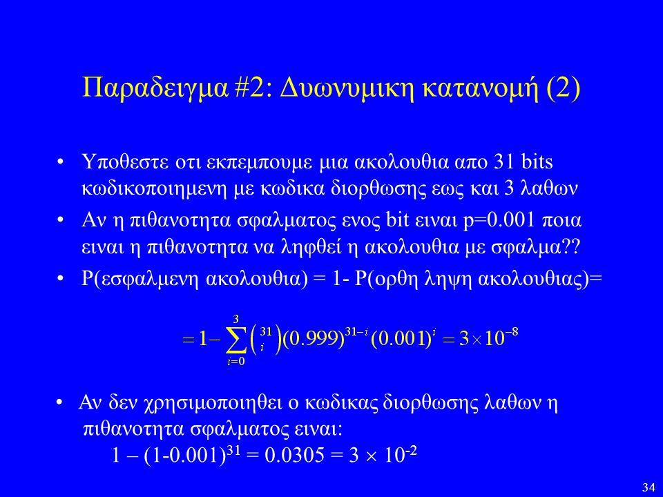 34 Παραδειγμα #2: Δυωνυμικη κατανομή (2) •Υποθεστε οτι εκπεμπουμε μια ακολουθια απο 31 bits κωδικοποιημενη με κωδικα διορθωσης εως και 3 λαθων •Αν η π