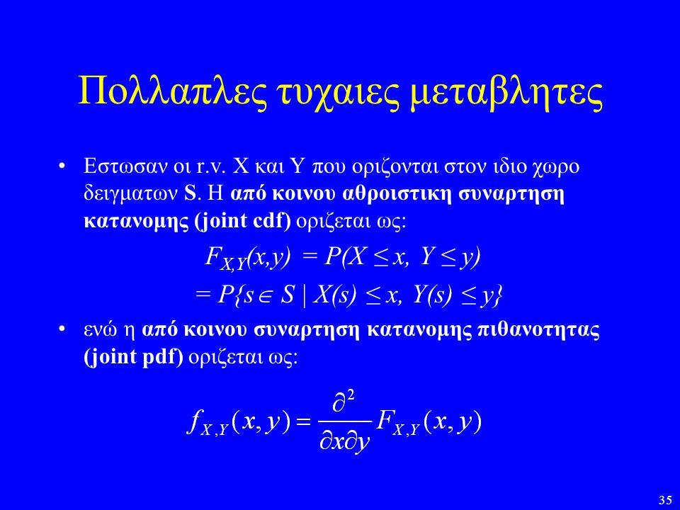 35 Πολλαπλες τυχαιες μεταβλητες •Εστωσαν οι r.v. Χ και Y που οριζονται στον ιδιο χωρο δειγματων S. H από κοινου αθροιστικη συναρτηση κατανομης (joint
