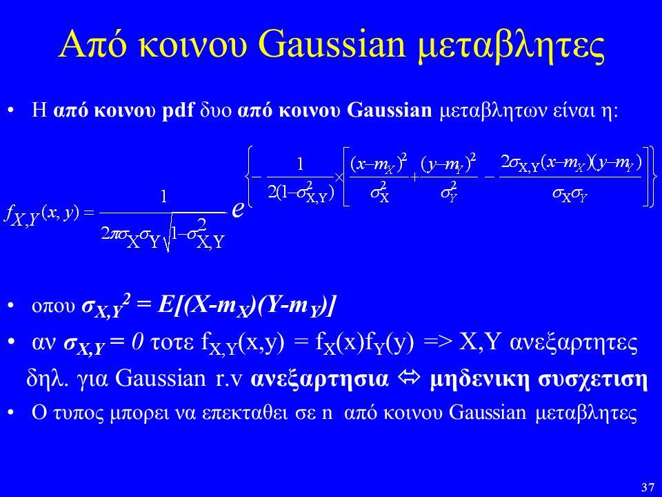37 Από κοινου Gaussian μεταβλητες •Η από κοινου pdf δυο από κοινου Gaussian μεταβλητων είναι η: •οπου σ Χ,Υ 2 = Ε[(Χ-m X )(Y-m Y )] •αν σ Χ,Υ = 0 τοτε