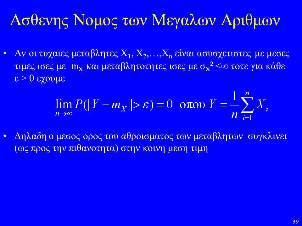 39 Ασθενης Νομος των Μεγαλων Αριθμων •Αν οι τυχαιες μεταβλητες Χ 1, Χ 2,…,Χ n είναι ασυσχετιστες με μεσες τιμες ισες με m X και μεταβλητοτητες ισες με