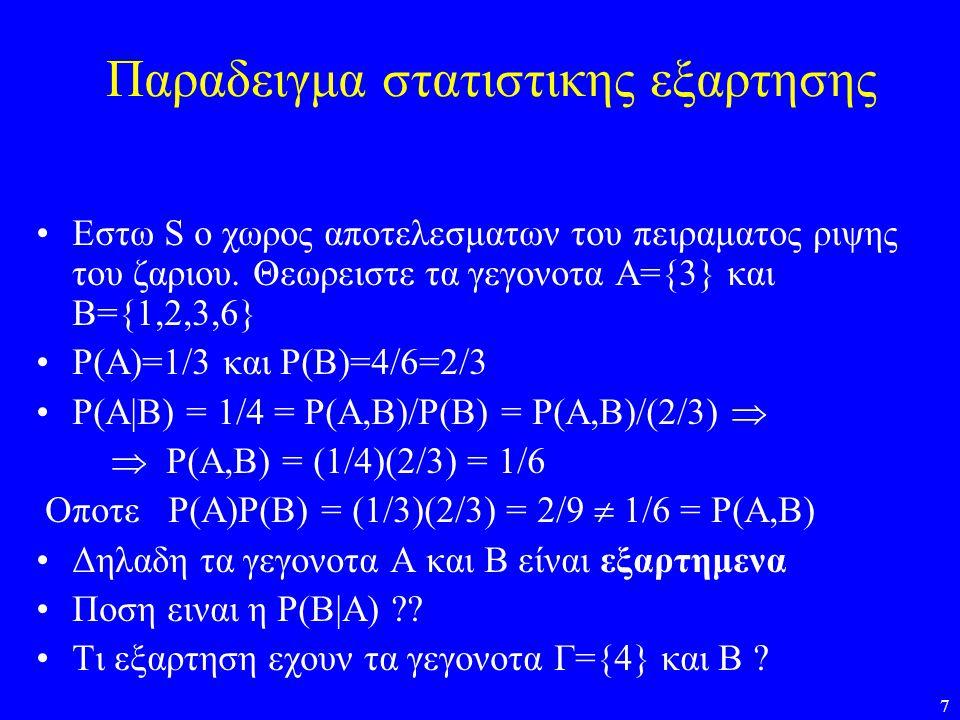 7 Παραδειγμα στατιστικης εξαρτησης •Εστω S o χωρος αποτελεσματων του πειραματος ριψης του ζαριου. Θεωρειστε τα γεγονοτα Α={3} και Β={1,2,3,6} •Ρ(Α)=1/