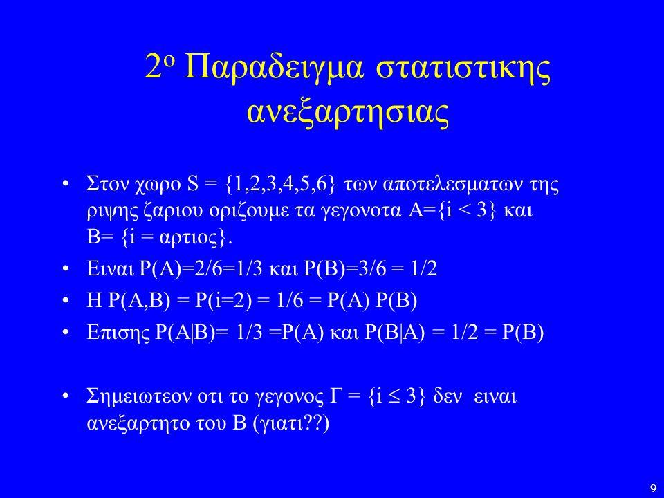 9 2 ο Παραδειγμα στατιστικης ανεξαρτησιας •Στον χωρο S = {1,2,3,4,5,6} των αποτελεσματων της ριψης ζαριου οριζουμε τα γεγονοτα Α={i < 3} και Β= {i = α