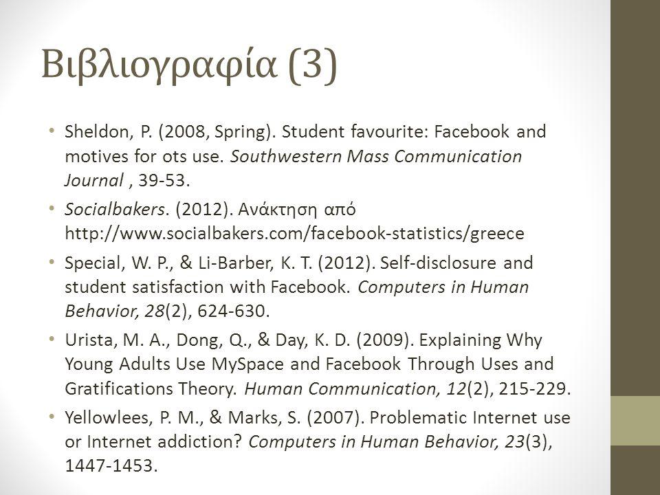 Βιβλιογραφία (3) • Sheldon, P. (2008, Spring). Student favourite: Facebook and motives for ots use. Southwestern Mass Communication Journal, 39-53. •