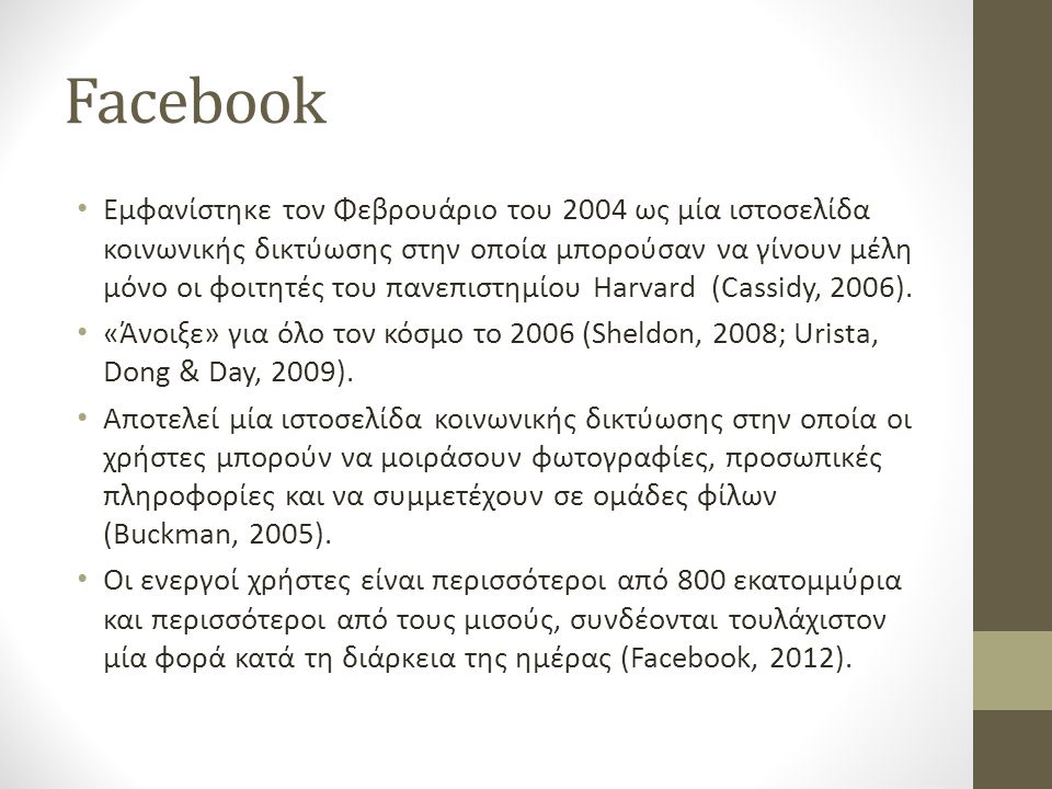 Facebook • Εμφανίστηκε τον Φεβρουάριο του 2004 ως μία ιστοσελίδα κοινωνικής δικτύωσης στην οποία μπορούσαν να γίνουν μέλη μόνο οι φοιτητές του πανεπισ