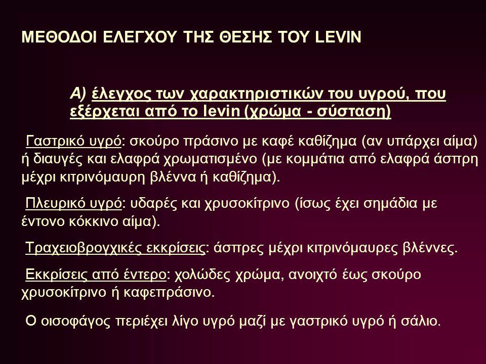 ΜΕΘΟΔΟΙ ΕΛΕΓΧΟΥ ΤΗΣ ΘΕΣΗΣ ΤΟΥ LEVIN A) έλεγχος των χαρακτηριστικών του υγρού, που εξέρχεται από το levin (χρώμα - σύσταση) Γαστρικό υγρό: σκούρο πράσι