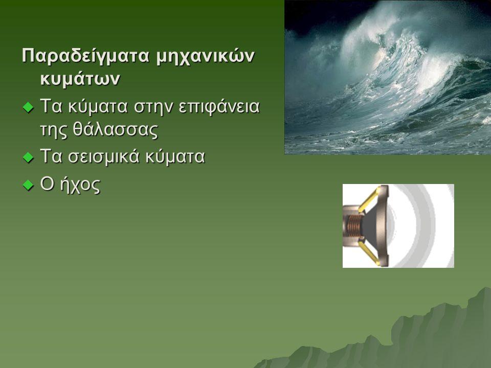 Παραδείγματα μηχανικών κυμάτων  Τα κύματα στην επιφάνεια της θάλασσας  Τα σεισμικά κύματα  Ο ήχος