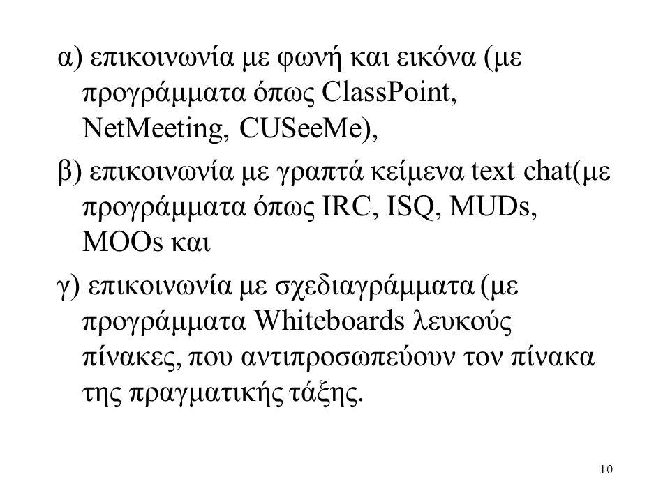 10 α) επικοινωνία με φωνή και εικόνα (με προγράμματα όπως ClassPoint, NetMeeting, CUSeeMe), β) επικοινωνία με γραπτά κείμενα text chat(με προγράμματα όπως IRC, ISQ, MUDs, MOOs και γ) επικοινωνία με σχεδιαγράμματα (με προγράμματα Whiteboards λευκούς πίνακες, που αντιπροσωπεύουν τον πίνακα της πραγματικής τάξης.