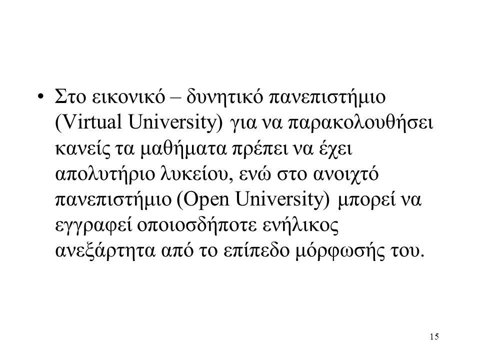 15 •Στο εικονικό – δυνητικό πανεπιστήμιο (Virtual University) για να παρακολουθήσει κανείς τα μαθήματα πρέπει να έχει απολυτήριο λυκείου, ενώ στο ανοιχτό πανεπιστήμιο (Open University) μπορεί να εγγραφεί οποιοσδήποτε ενήλικος ανεξάρτητα από το επίπεδο μόρφωσής του.