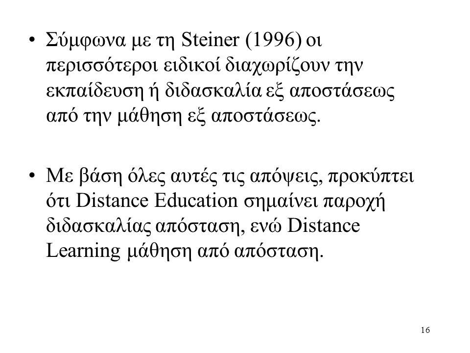 16 •Σύμφωνα με τη Steiner (1996) οι περισσότεροι ειδικοί διαχωρίζουν την εκπαίδευση ή διδασκαλία εξ αποστάσεως από την μάθηση εξ αποστάσεως.