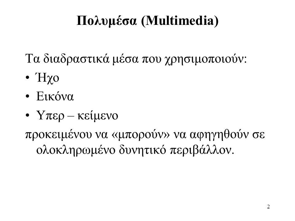 2 Πολυμέσα (Multimedia) Τα διαδραστικά μέσα που χρησιμοποιούν: •Ήχο •Εικόνα •Υπερ – κείμενο προκειμένου να «μπορούν» να αφηγηθούν σε ολοκληρωμένο δυνητικό περιβάλλον.