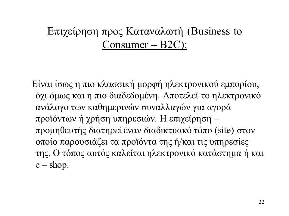 22 Επιχείρηση προς Καταναλωτή (Business to Consumer – B2C): Είναι ίσως η πιο κλασσική μορφή ηλεκτρονικού εμπορίου, όχι όμως και η πιο διαδεδομένη.