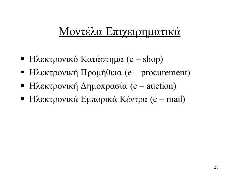27 Μοντέλα Επιχειρηματικά  Ηλεκτρονικό Κατάστημα (e – shop)  Ηλεκτρονική Προμήθεια (e – procurement)  Ηλεκτρονική Δημοπρασία (e – auction)  Ηλεκτρονικά Εμπορικά Κέντρα (e – mail)