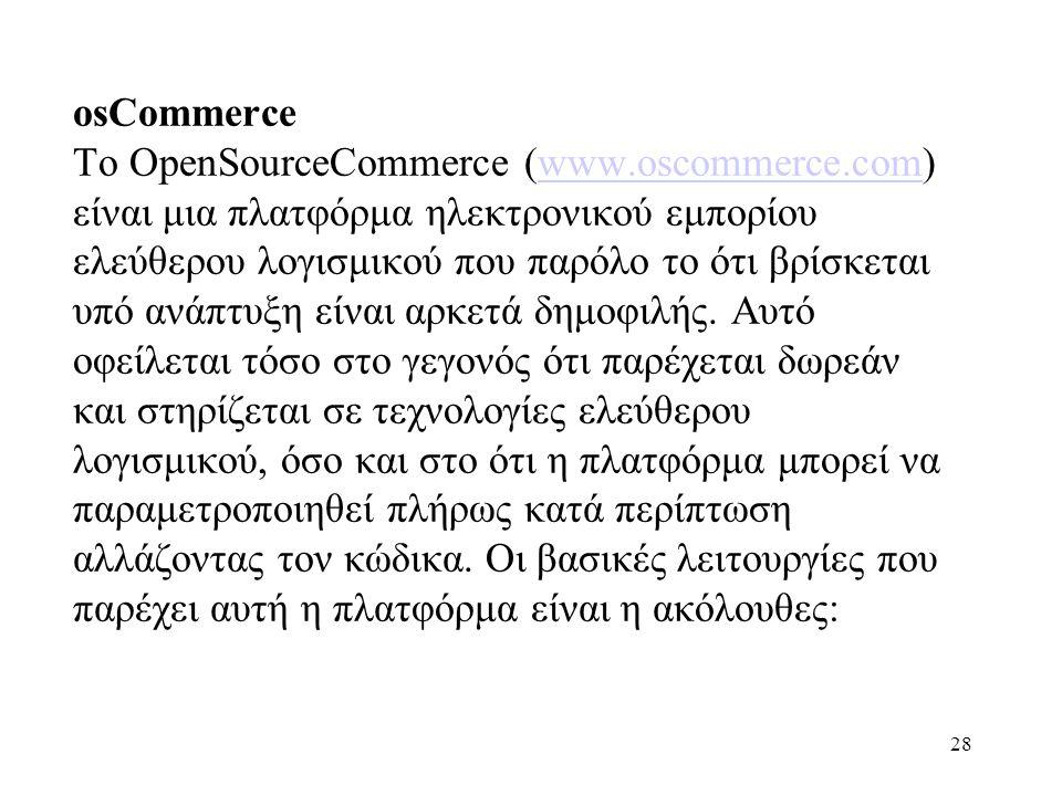28 osCommerce Το OpenSourceCommerce (www.oscommerce.com) είναι μια πλατφόρμα ηλεκτρονικού εμπορίου ελεύθερου λογισμικού που παρόλο το ότι βρίσκεται υπό ανάπτυξη είναι αρκετά δημοφιλής.