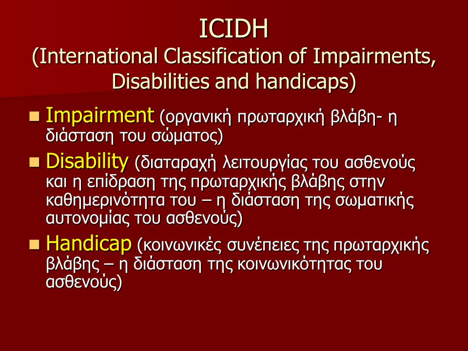 ICIDH (International Classification of Impairments, Disabilities and handicaps)  Impairment (οργανική πρωταρχική βλάβη- η διάσταση του σώματος)  Disability (διαταραχή λειτουργίας του ασθενούς και η επίδραση της πρωταρχικής βλάβης στην καθημερινότητα του – η διάσταση της σωματικής αυτονομίας του ασθενούς)  Handicap (κοινωνικές συνέπειες της πρωταρχικής βλάβης – η διάσταση της κοινωνικότητας του ασθενούς)