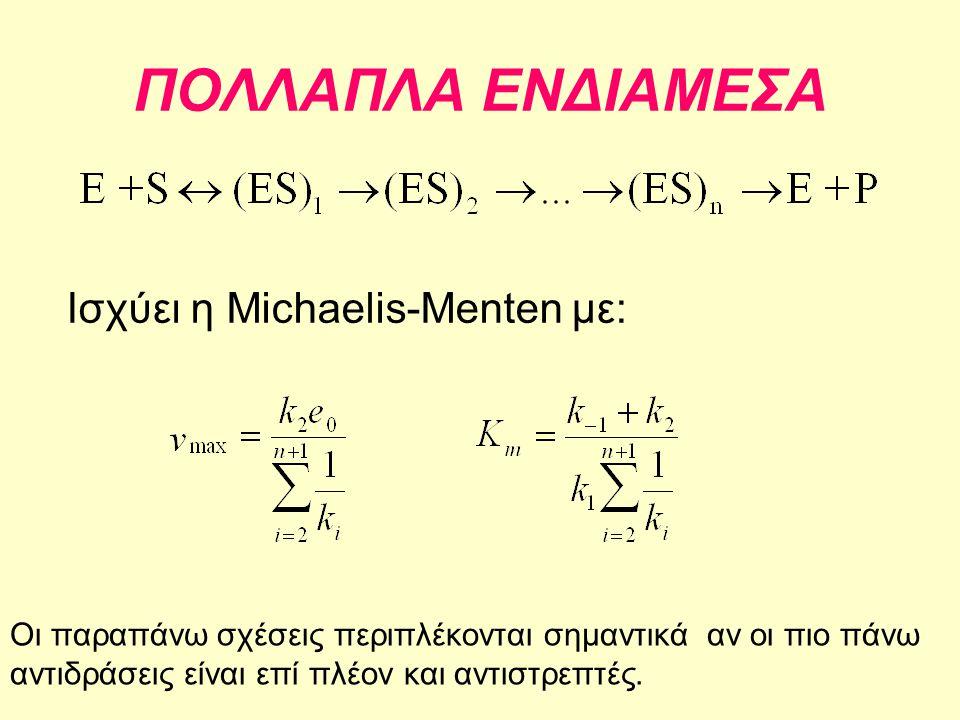 ΠΟΛΛΑΠΛΑ ΕΝΔΙΑΜΕΣΑ Ισχύει η Michaelis-Menten με: Οι παραπάνω σχέσεις περιπλέκονται σημαντικά αν οι πιο πάνω αντιδράσεις είναι επί πλέον και αντιστρεπτ