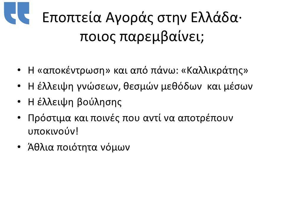 Εποπτεία Αγοράς στην Ελλάδα∙ ποιος παρεμβαίνει; • Η «αποκέντρωση» και από πάνω: «Καλλικράτης» • Η έλλειψη γνώσεων, θεσμών μεθόδων και μέσων • Η έλλειψη βούλησης • Πρόστιμα και ποινές που αντί να αποτρέπουν υποκινούν.