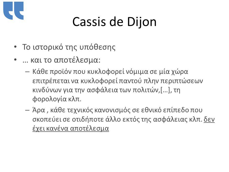 Cassis de Dijon • Το ιστορικό της υπόθεσης • … και το αποτέλεσμα: – Κάθε προϊόν που κυκλοφορεί νόμιμα σε μία χώρα επιτρέπεται να κυκλοφορεί παντού πλην περιπτώσεων κινδύνων για την ασφάλεια των πολιτών,[…], τη φορολογία κλπ.