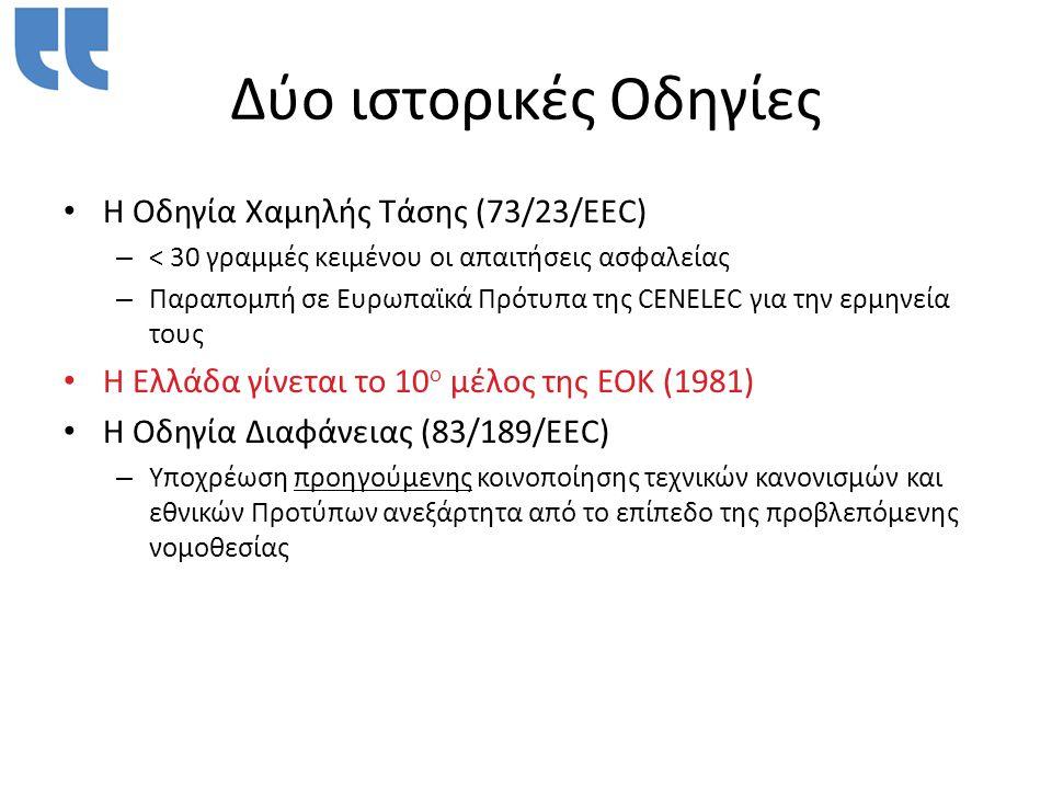 Δύο ιστορικές Οδηγίες • H Οδηγία Χαμηλής Τάσης (73/23/EEC) – < 30 γραμμές κειμένου οι απαιτήσεις ασφαλείας – Παραπομπή σε Ευρωπαϊκά Πρότυπα της CENELEC για την ερμηνεία τους • Η Ελλάδα γίνεται το 10 ο μέλος της ΕΟΚ (1981) • Η Οδηγία Διαφάνειας (83/189/EEC) – Υποχρέωση προηγούμενης κοινοποίησης τεχνικών κανονισμών και εθνικών Προτύπων ανεξάρτητα από το επίπεδο της προβλεπόμενης νομοθεσίας