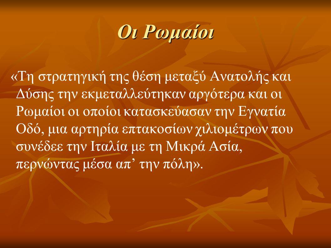 Οι Ρωμαίοι «Τη στρατηγική της θέση μεταξύ Ανατολής και Δύσης την εκμεταλλεύτηκαν αργότερα και οι Ρωμαίοι οι οποίοι κατασκεύασαν την Εγνατία Οδό, μια α