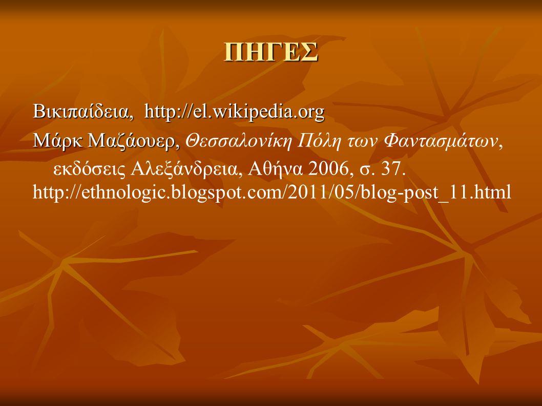 ΠΗΓΕΣ Βικιπαίδεια, http://el.wikipedia.org Μάρκ Μαζάουερ, Μάρκ Μαζάουερ, Θεσσαλονίκη Πόλη των Φαντασμάτων, εκδόσεις Αλεξάνδρεια, Αθήνα 2006, σ. 37. ht