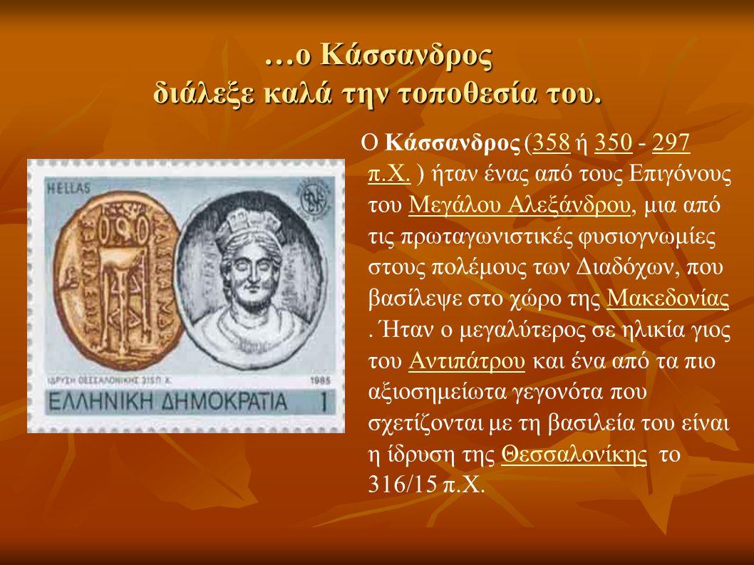 …ο Κάσσανδρος διάλεξε καλά την τοποθεσία του. Ο Κάσσανδρος (358 ή 350 - 297 π.Χ. ) ήταν ένας από τους Επιγόνους του Μεγάλου Αλεξάνδρου, μια από τις πρ