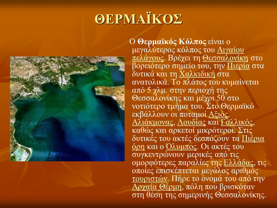 ΘΕΡΜΑΪΚΟΣ Ο Θερμαϊκός Κόλπος είναι ο μεγαλύτερος κόλπος του Αιγαίου πελάγους. Βρέχει τη Θεσσαλονίκη στο βορειότερο σημείο του, την Πιερία στα δυτικά κ