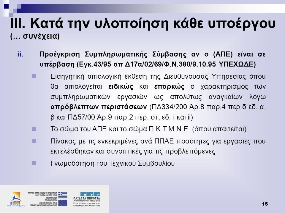 15 ii.Προέγκριση Συμπληρωματικής Σύμβασης αν ο (ΑΠΕ) είναι σε υπέρβαση (Εγκ.43/95 απ Δ17α/02/69/Φ.Ν.380/9.10.95 ΥΠΕΧΩΔΕ)  Εισηγητική αιτιολογική έκθεση της Διευθύνουσας Υπηρεσίας όπου θα αιτιολογείται ειδικώς και επαρκώς ο χαρακτηρισμός των συμπληρωματικών εργασιών ως απολύτως αναγκαίων λόγω απρόβλεπτων περιστάσεων (ΠΔ334/200 Άρ.8 παρ.4 περ.δ εδ.