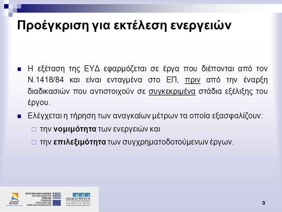 3 Προέγκριση για εκτέλεση ενεργειών  Η εξέταση της ΕΥΔ εφαρμόζεται σε έργα που διέπονται από τον Ν.1418/84 και είναι ενταγμένα στο ΕΠ, πριν από την έ