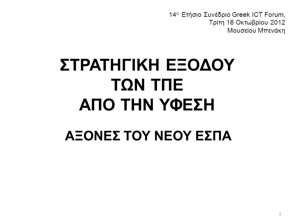 ΣΤΡΑΤΗΓΙΚΗ ΕΞΟΔΟΥ ΤΩΝ ΤΠΕ ΑΠΟ ΤΗΝ ΥΦΕΣΗ ΑΞΟΝΕΣ ΤΟΥ ΝΕΟΥ ΕΣΠΑ 14 ο Ετήσιο Συνέδριο Greek ICT Forum, Τρίτη 16 Οκτωβρίου 2012 Μουσείου Μπενάκη 1