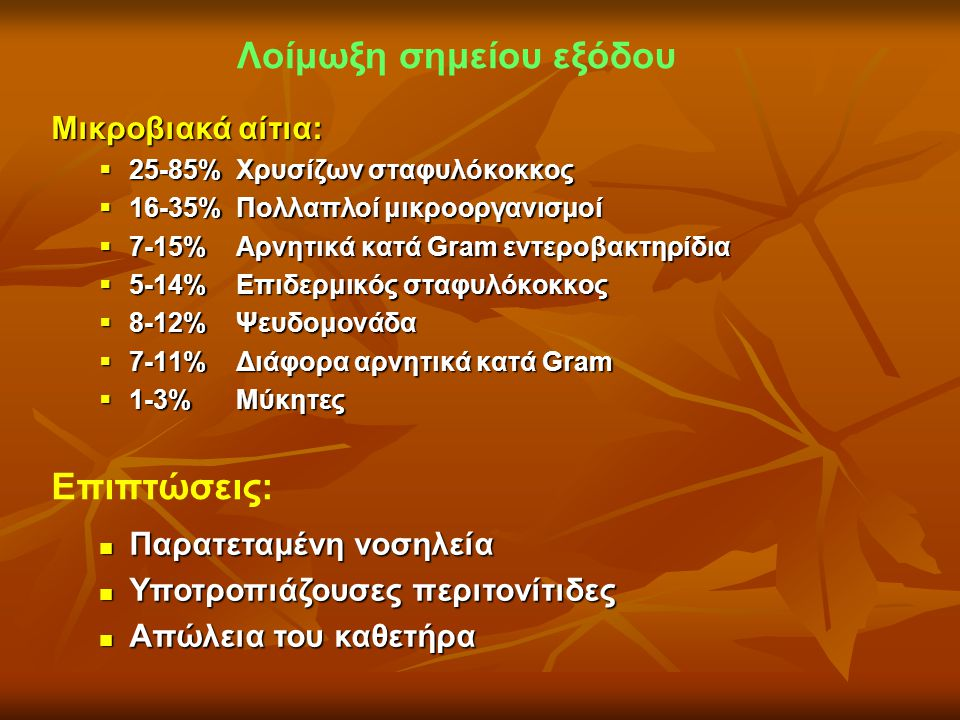 Λοίμωξη σημείου εξόδου Μικροβιακά αίτια:  25-85% Χρυσίζων σταφυλόκοκκος  16-35% Πολλαπλοί μικροοργανισμοί  7-15% Αρνητικά κατά Gram εντεροβακτηρίδι