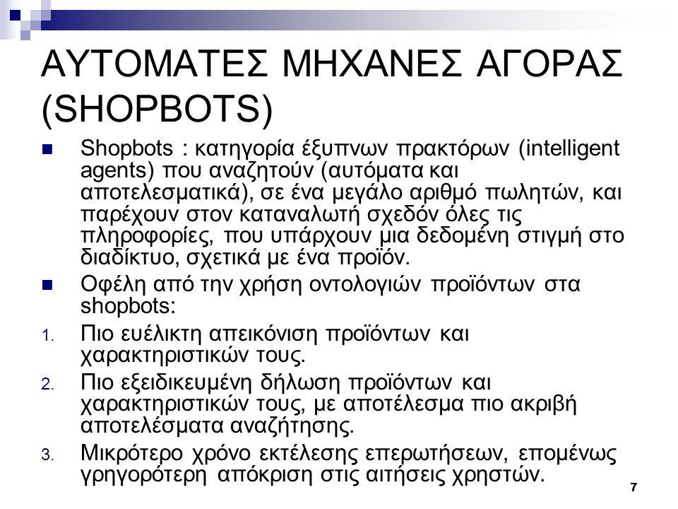 7 ΑΥΤΟΜΑΤΕΣ ΜΗΧΑΝΕΣ ΑΓΟΡΑΣ (SHOPBOTS)  Shopbots : κατηγορία έξυπνων πρακτόρων (intelligent agents) που αναζητούν (αυτόματα και αποτελεσματικά), σε ένα μεγάλο αριθμό πωλητών, και παρέχουν στον καταναλωτή σχεδόν όλες τις πληροφορίες, που υπάρχουν μια δεδομένη στιγμή στο διαδίκτυο, σχετικά με ένα προϊόν.