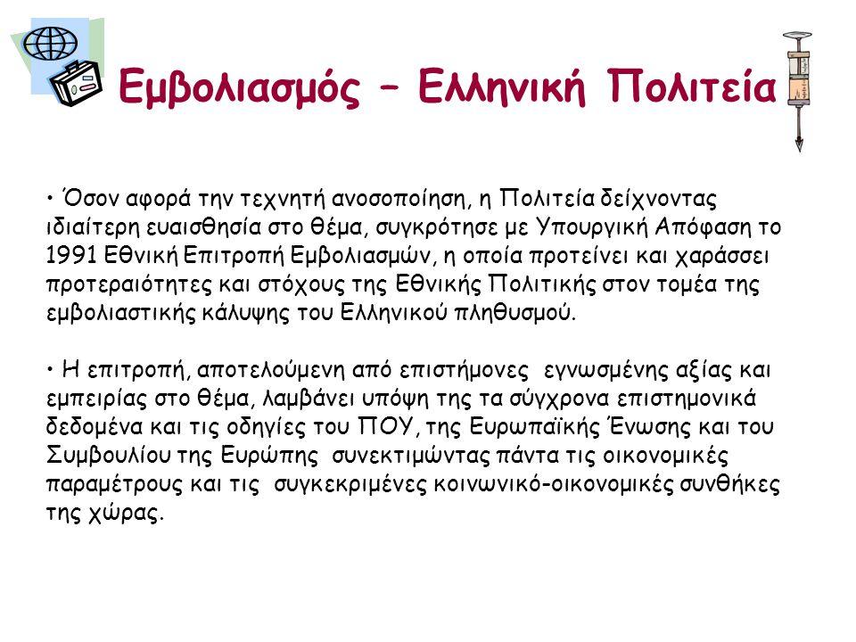 Εμβολιασμός – Ελληνική Πολιτεία • Όσον αφορά την τεχνητή ανοσοποίηση, η Πολιτεία δείχνοντας ιδιαίτερη ευαισθησία στο θέμα, συγκρότησε με Υπουργική Απόφαση το 1991 Εθνική Επιτροπή Εμβολιασμών, η οποία προτείνει και χαράσσει προτεραιότητες και στόχους της Εθνικής Πολιτικής στον τομέα της εμβολιαστικής κάλυψης του Ελληνικού πληθυσμού.