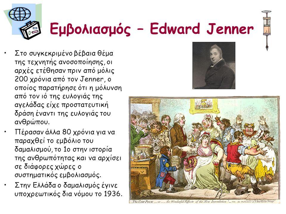 Εμβολιασμός – Edward Jenner •Στο συγκεκριμένο βέβαια θέμα της τεχνητής ανοσοποίησης, οι αρχές ετέθησαν πριν από μόλις 200 χρόνια από τον Jenner, ο οποίος παρατήρησε ότι η μόλυνση από τον ιό της ευλογιάς της αγελάδας είχε προστατευτική δράση έναντι της ευλογιάς του ανθρώπου.