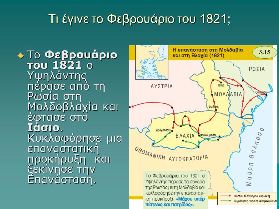 Τι έγινε το Φεβρουάριο του 1821;  Το Φεβρουάριο του 1821 ο Υψηλάντης πέρασε από τη Ρωσία στη Μολδοβλαχία και έφτασε στο Ιάσιο. Kυκλοφόρησε μια επανασ