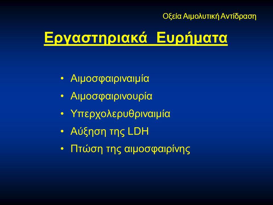 •Αιμοσφαιριναιμία •Αιμοσφαιρινουρία •Υπερχολερυθριναιμία •Αύξηση της LDH •Πτώση της αιμοσφαιρίνης Οξεία Αιμολυτική Αντίδραση Εργαστηριακά Ευρήματα
