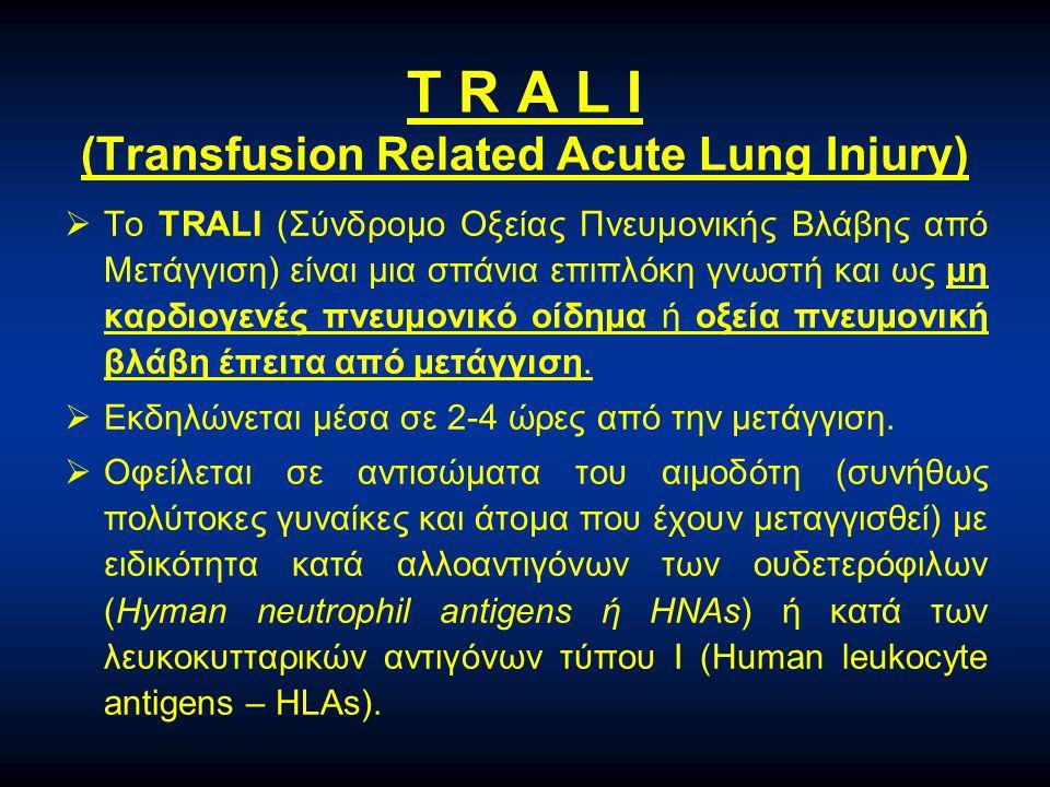 T R A L I (Transfusion Related Acute Lung Injury)  Το TRALI (Σύνδρομο Οξείας Πνευμονικής Βλάβης από Μετάγγιση) είναι μια σπάνια επιπλόκη γνωστή και ω