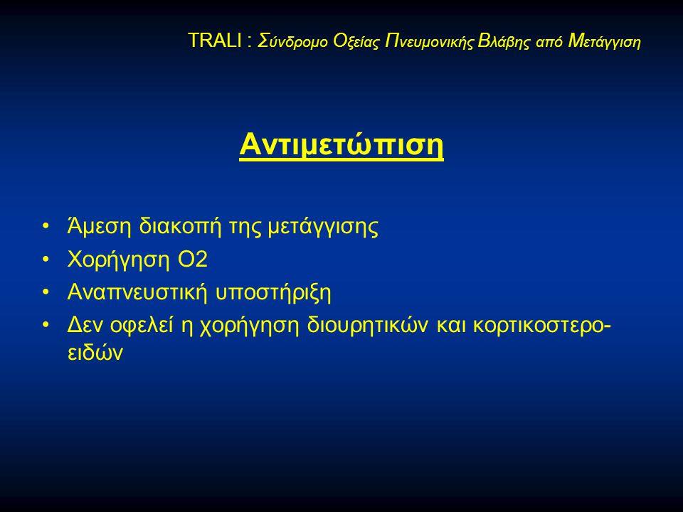 Αντιμετώπιση •Άμεση διακοπή της μετάγγισης •Χορήγηση Ο2 •Αναπνευστική υποστήριξη •Δεν οφελεί η χορήγηση διουρητικών και κορτικοστερο- ειδών TRALI : Σ