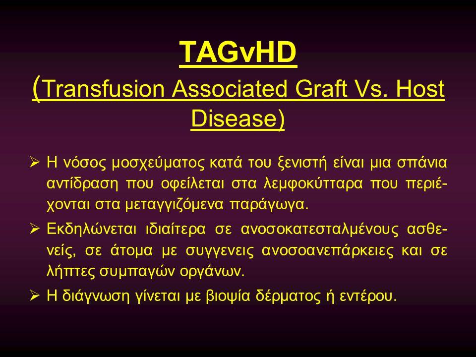 TAGvHD ( Transfusion Associated Graft Vs. Host Disease)  Η νόσος μοσχεύματος κατά του ξενιστή είναι μια σπάνια αντίδραση που οφείλεται στα λεμφοκύττα