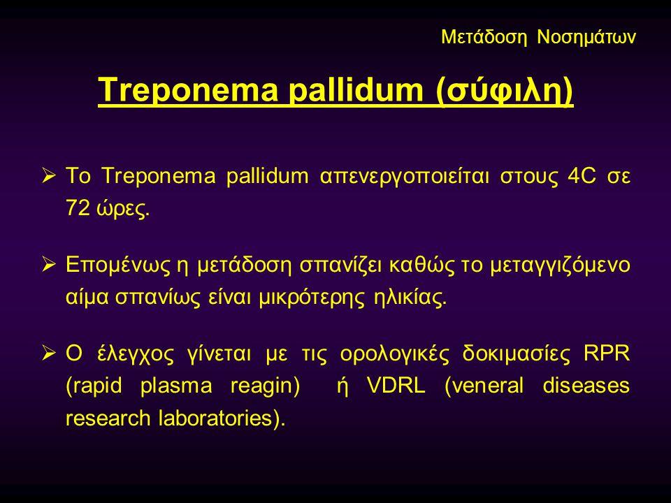 Treponema pallidum (σύφιλη)  Το Treponema pallidum απενεργοποιείται στους 4C σε 72 ώρες.  Επομένως η μετάδοση σπανίζει καθώς το μεταγγιζόμενο αίμα σ