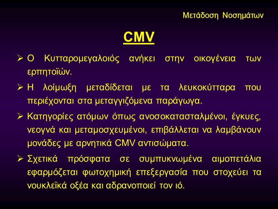 CMV  Ο Κυτταρομεγαλοιός ανήκει στην οικογένεια των ερπητοϊών.  Η λοίμωξη μεταδίδεται με τα λευκοκύτταρα που περιέχονται στα μεταγγιζόμενα παράγωγα.