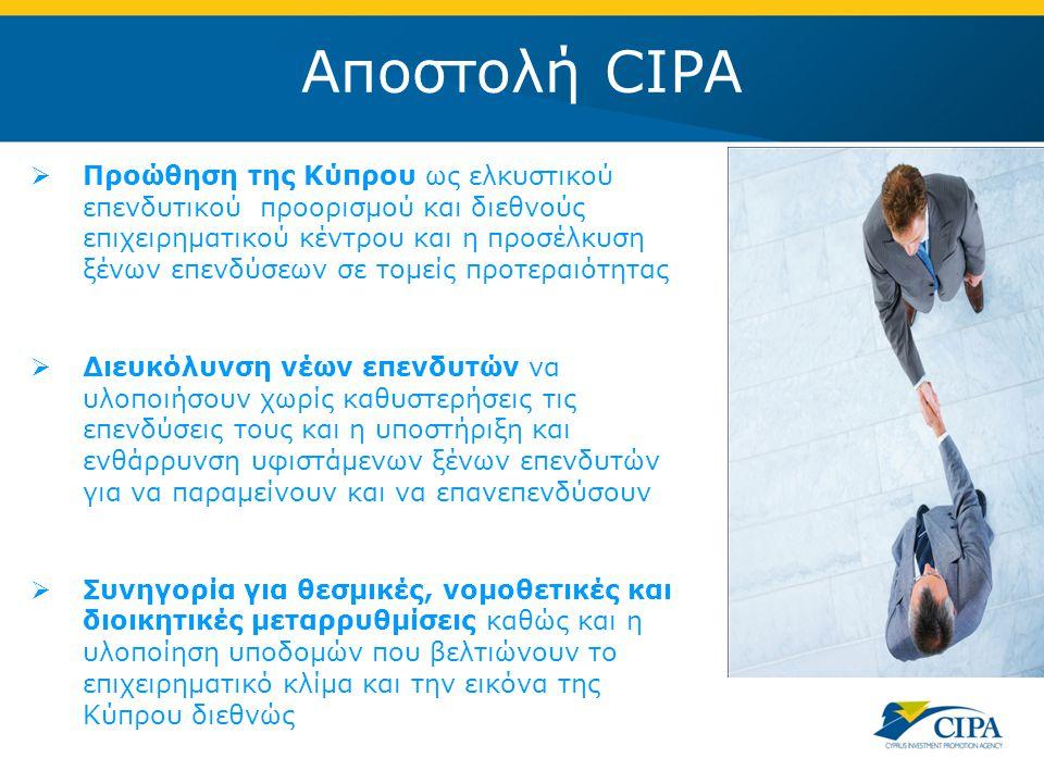 Αποστολή CIPA  Προώθηση της Κύπρου ως ελκυστικού επενδυτικού προορισμού και διεθνούς επιχειρηματικού κέντρου και η προσέλκυση ξένων επενδύσεων σε τομείς προτεραιότητας  Διευκόλυνση νέων επενδυτών να υλοποιήσουν χωρίς καθυστερήσεις τις επενδύσεις τους και η υποστήριξη και ενθάρρυνση υφιστάμενων ξένων επενδυτών για να παραμείνουν και να επανεπενδύσουν  Συνηγορία για θεσμικές, νομοθετικές και διοικητικές μεταρρυθμίσεις καθώς και η υλοποίηση υποδομών που βελτιώνουν το επιχειρηματικό κλίμα και την εικόνα της Κύπρου διεθνώς