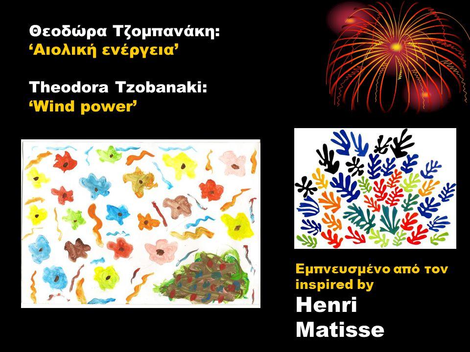 Θεοδώρα Τζομπανάκη: 'Αιολική ενέργεια' Theodora Tzobanaki: 'Wind power' Εμπνευσμένο από τον inspired by Henri Matisse