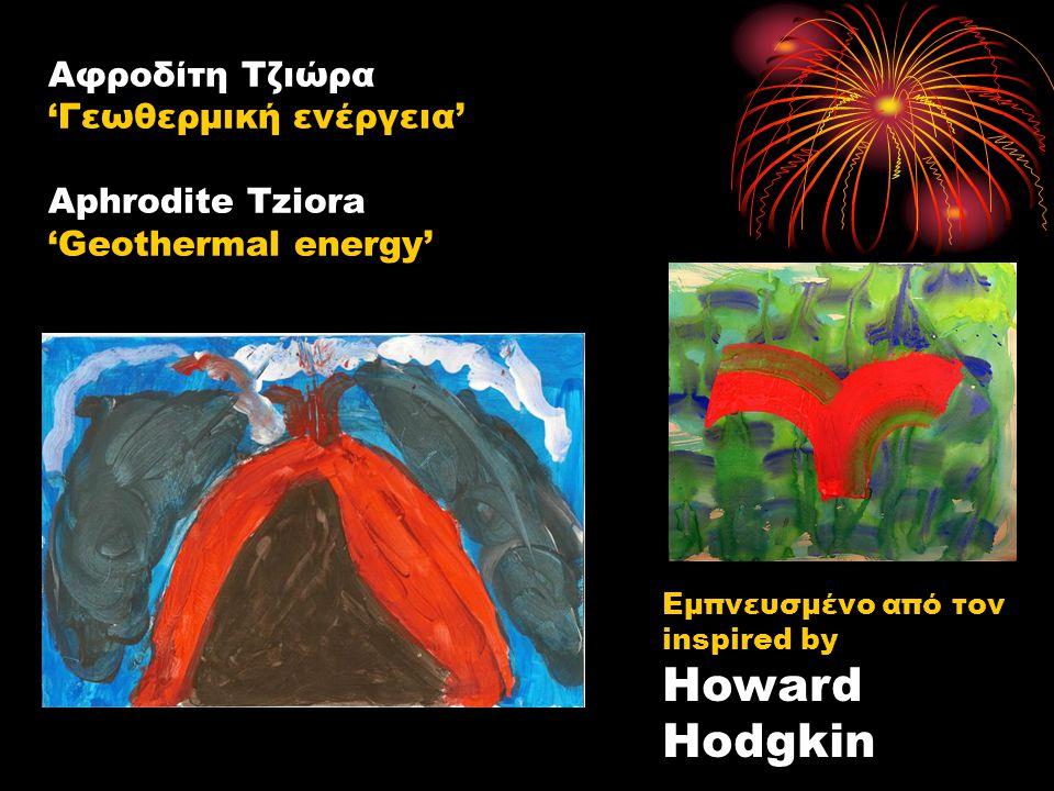 Αφροδίτη Τζιώρα 'Γεωθερμική ενέργεια' Aphrodite Tziora 'Geothermal energy' Εμπνευσμένο από τον inspired by Howard Hodgkin