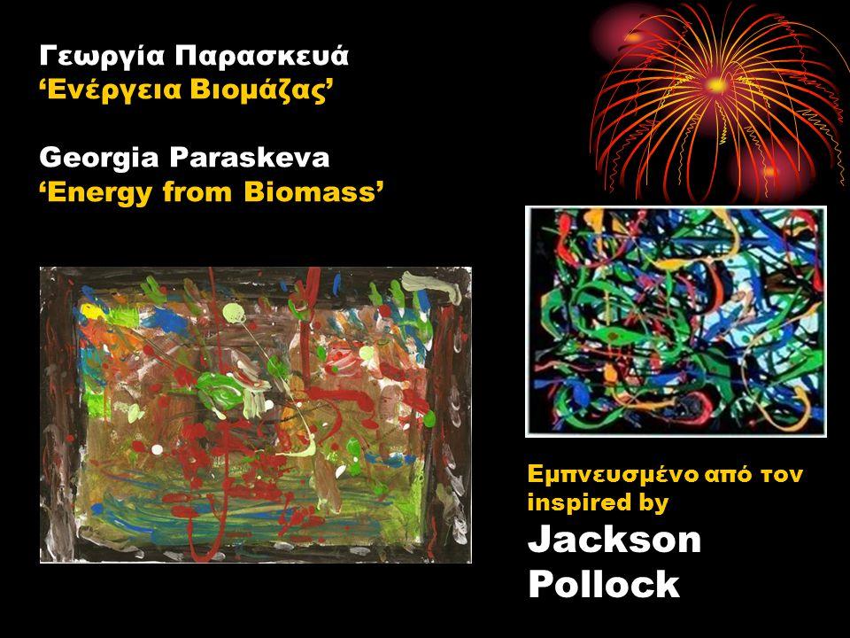 Γεωργία Παρασκευά 'Ενέργεια Βιομάζας' Georgia Paraskeva 'Energy from Biomass' Εμπνευσμένο από τον inspired by Jackson Pollock
