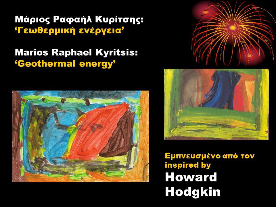 Μάριος Ραφαήλ Κυρίτσης: 'Γεωθερμική ενέργεια' Marios Raphael Kyritsis: 'Geothermal energy' Εμπνευσμένο από τον inspired by Howard Hodgkin