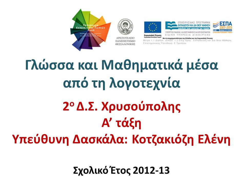 Γλώσσα και Μαθηματικά μέσα από τη λογοτεχνία 2 ο Δ.Σ. Χρυσούπολης Α' τάξη Υπεύθυνη Δασκάλα: Κοτζακιόζη Ελένη Σχολικό Έτος 2012-13