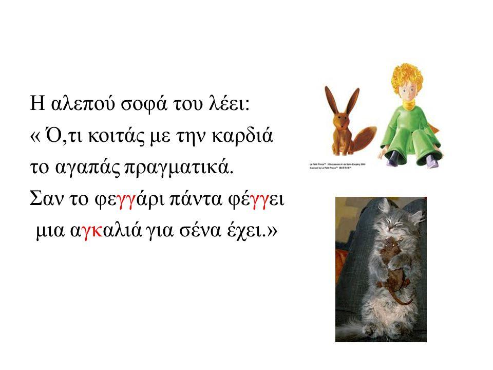 Η αλεπού σοφά του λέει: « Ό,τι κοιτάς με την καρδιά το αγαπάς πραγματικά. Σαν το φεγγάρι πάντα φέγγει μια αγκαλιά για σένα έχει.»